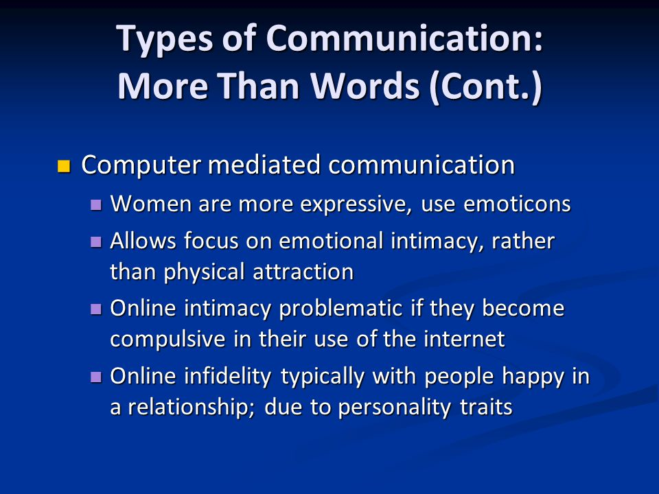 Types of Communication: More Than Words (Cont.) Computer mediated communication Computer mediated communication Women are more expressive, use emoticons Women are more expressive, use emoticons Allows focus on emotional intimacy, rather than physical attraction Allows focus on emotional intimacy, rather than physical attraction Online intimacy problematic if they become compulsive in their use of the internet Online intimacy problematic if they become compulsive in their use of the internet Online infidelity typically with people happy in a relationship; due to personality traits Online infidelity typically with people happy in a relationship; due to personality traits