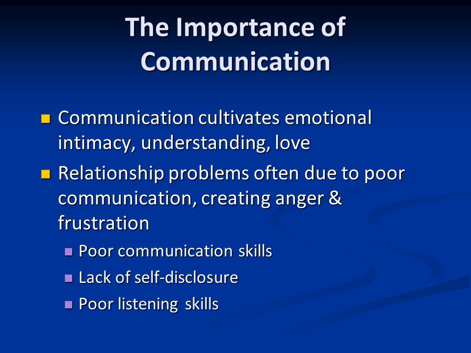 The Importance of Communication Communication cultivates emotional intimacy, understanding, love Communication cultivates emotional intimacy, understanding, love Relationship problems often due to poor communication, creating anger & frustration Relationship problems often due to poor communication, creating anger & frustration Poor communication skills Poor communication skills Lack of self-disclosure Lack of self-disclosure Poor listening skills Poor listening skills