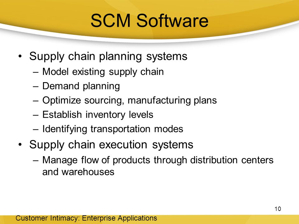SCM Software Supply chain planning systems –Model existing supply chain –Demand planning –Optimize sourcing, manufacturing plans –Establish inventory levels –Identifying transportation modes Supply chain execution systems –Manage flow of products through distribution centers and warehouses 10 Customer Intimacy: Enterprise Applications