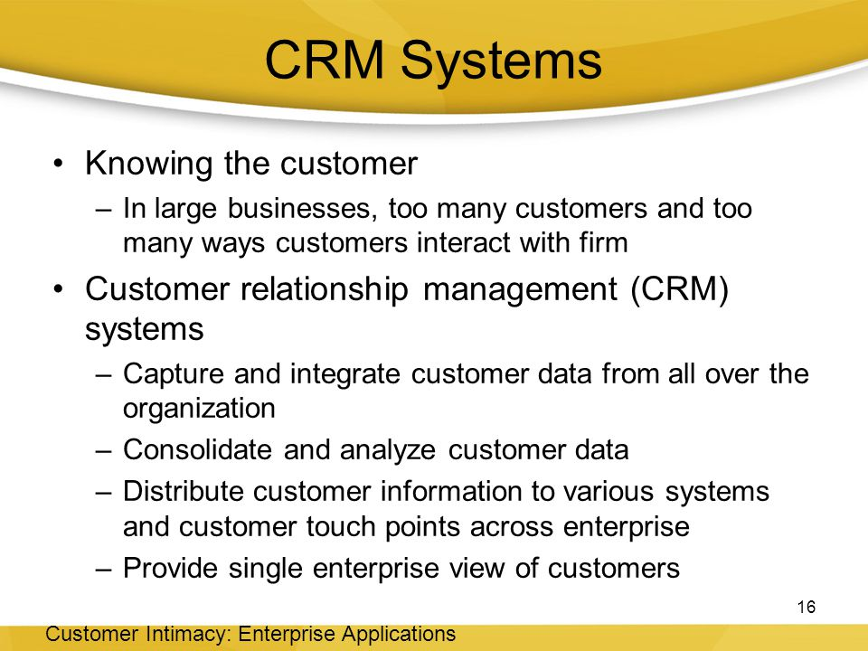 CRM Systems Knowing the customer –In large businesses, too many customers and too many ways customers interact with firm Customer relationship management (CRM) systems –Capture and integrate customer data from all over the organization –Consolidate and analyze customer data –Distribute customer information to various systems and customer touch points across enterprise –Provide single enterprise view of customers 16 Customer Intimacy: Enterprise Applications