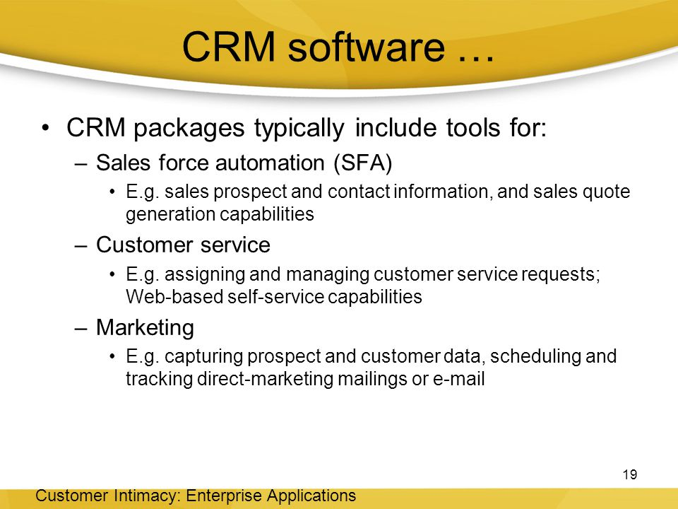 CRM software … CRM packages typically include tools for: –Sales force automation (SFA) E.g.