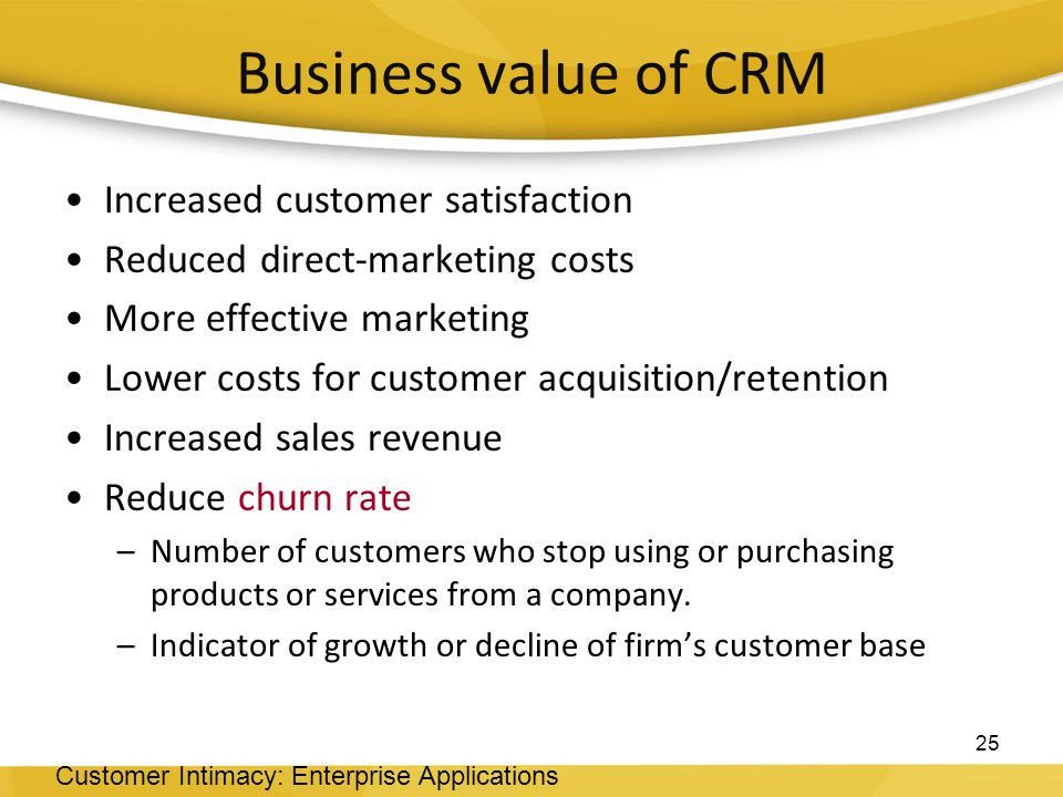 Increased customer satisfaction Reduced direct-marketing costs More effective marketing Lower costs for customer acquisition/retention Increased sales revenue Reduce churn rate –Number of customers who stop using or purchasing products or services from a company.