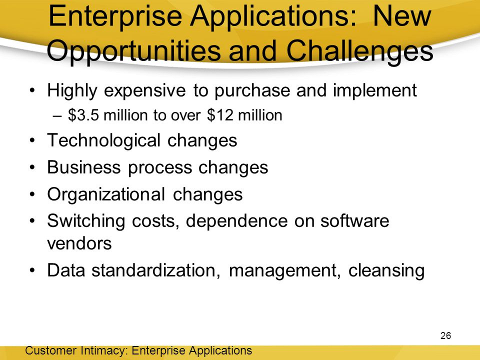 Enterprise Applications: New Opportunities and Challenges Highly expensive to purchase and implement –$3.5 million to over $12 million Technological changes Business process changes Organizational changes Switching costs, dependence on software vendors Data standardization, management, cleansing 26 Customer Intimacy: Enterprise Applications