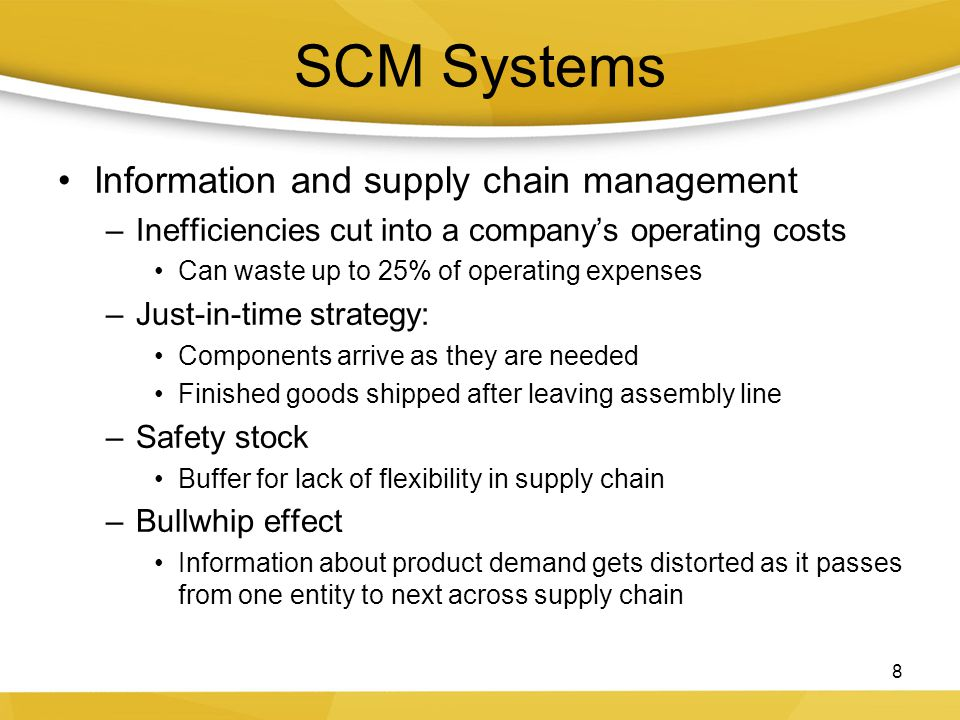 SCM Systems Information and supply chain management –Inefficiencies cut into a company's operating costs Can waste up to 25% of operating expenses –Just-in-time strategy: Components arrive as they are needed Finished goods shipped after leaving assembly line –Safety stock Buffer for lack of flexibility in supply chain –Bullwhip effect Information about product demand gets distorted as it passes from one entity to next across supply chain 8