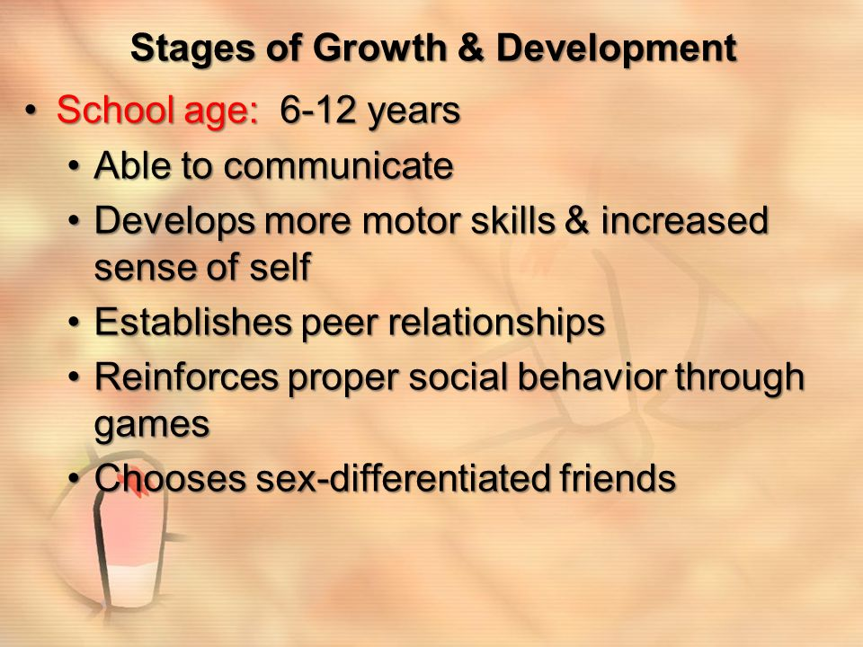 Stages of Growth & Development School age: 6-12 yearsSchool age: 6-12 years Able to communicateAble to communicate Develops more motor skills & increa
