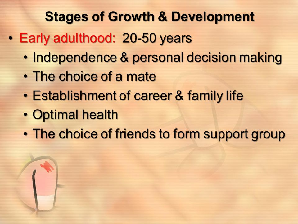 Stages of Growth & Development Middle age: 50-65Middle age: 50-65 Final career advancement, ending in retirementFinal career advancement, ending in retirement Children who were raised during adulthood are leaving homeChildren who were raised during adulthood are leaving home Health still at good level but shows some slowing downHealth still at good level but shows some slowing down Future is less certain with more time spent on leisure activitiesFuture is less certain with more time spent on leisure activities Financial pressures may existFinancial pressures may exist