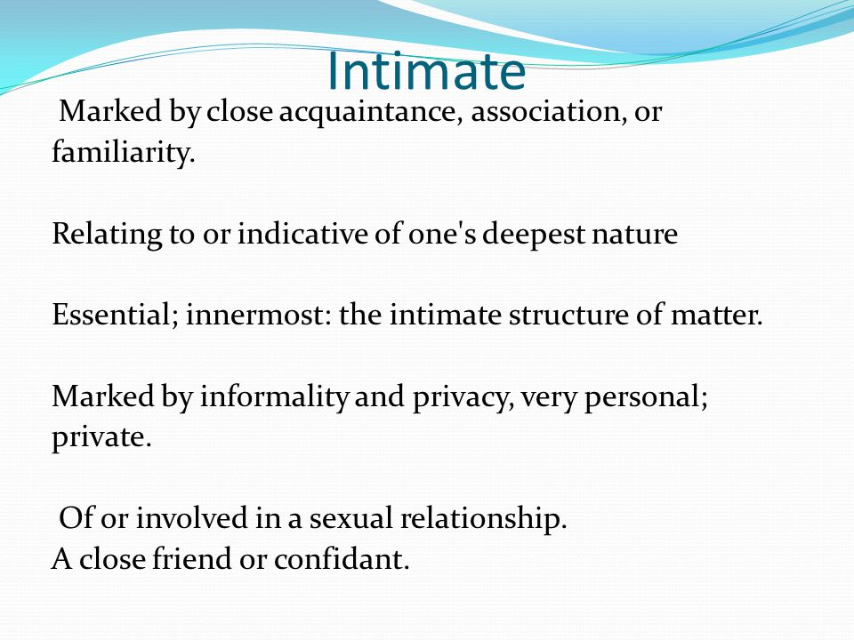 Intimate Marked by close acquaintance, association, or familiarity. Relating to or indicative of one's deepest nature Essential; innermost: the intima