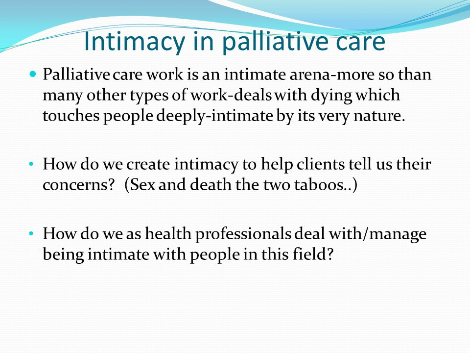 Intimacy in palliative care Palliative care work is an intimate arena-more so than many other types of work-deals with dying which touches people deep