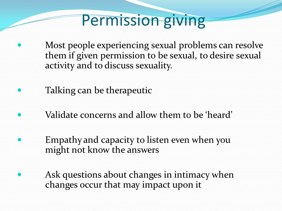 Permission giving Most people experiencing sexual problems can resolve them if given permission to be sexual, to desire sexual activity and to discuss