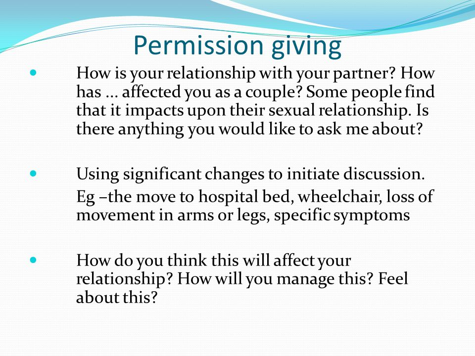 Permission giving How is your relationship with your partner? How has... affected you as a couple? Some people find that it impacts upon their sexual