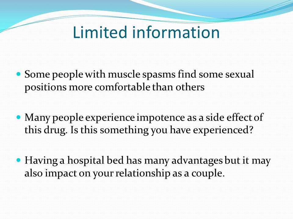 Limited information Some people with muscle spasms find some sexual positions more comfortable than others Many people experience impotence as a side