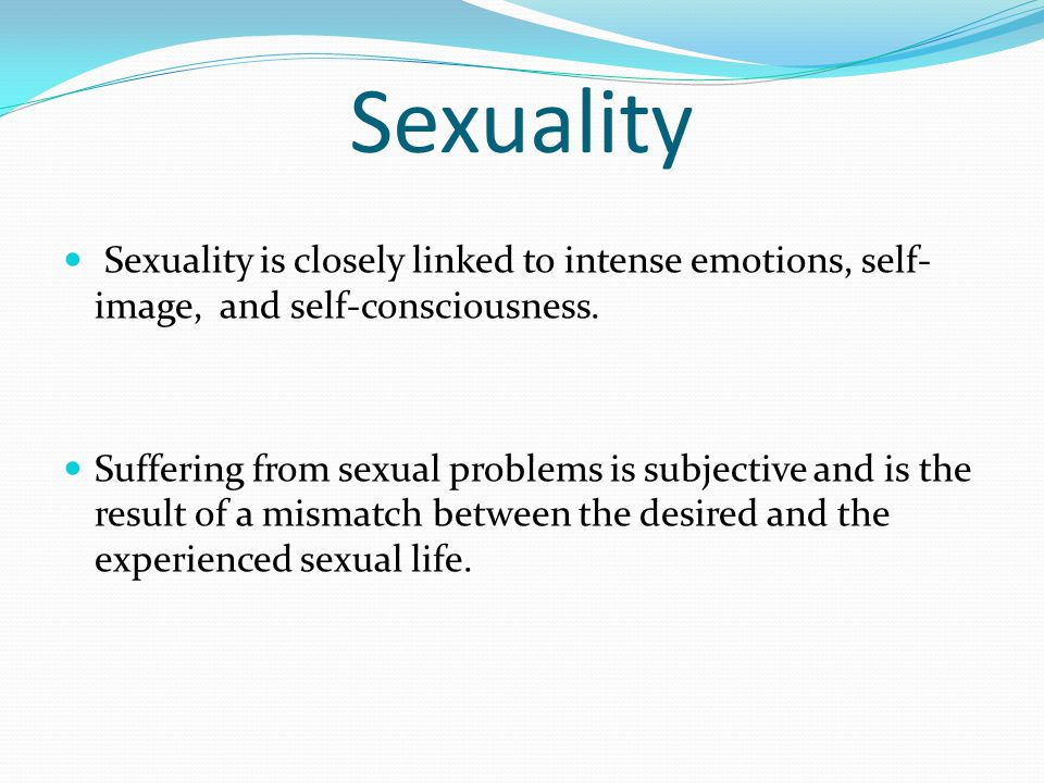 Sexuality Sexuality is closely linked to intense emotions, self- image, and self-consciousness. Suffering from sexual problems is subjective and is th