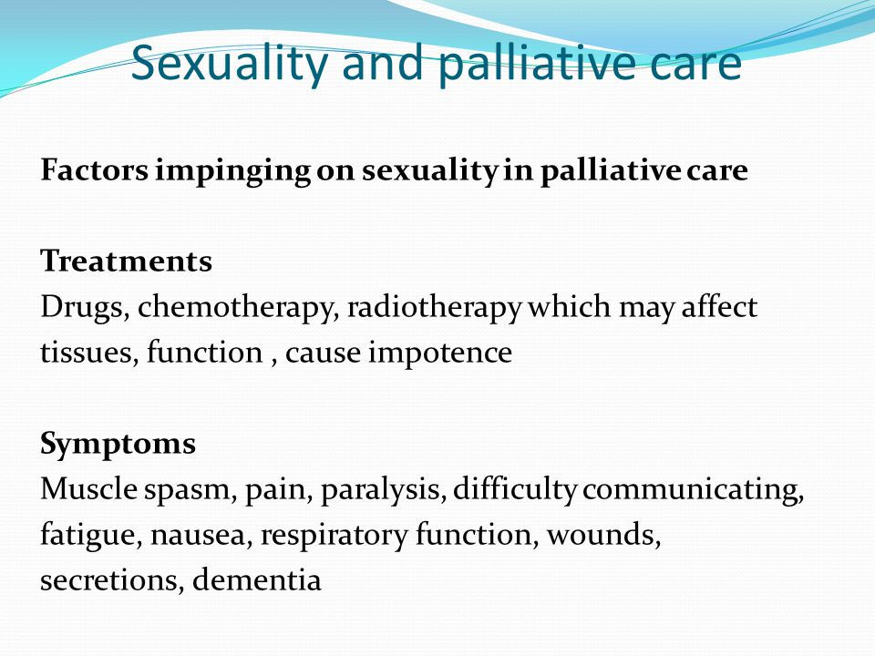 Sexuality and palliative care Factors impinging on sexuality in palliative care Treatments Drugs, chemotherapy, radiotherapy which may affect tissues,