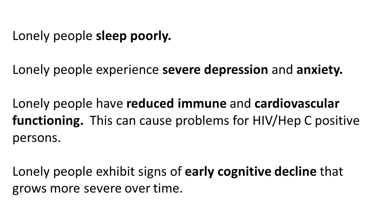 Lonely people sleep poorly. Lonely people experience severe depression and anxiety.