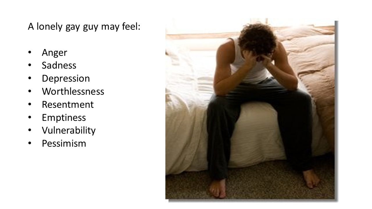 A lonely gay guy may feel: Anger Sadness Depression Worthlessness Resentment Emptiness Vulnerability Pessimism