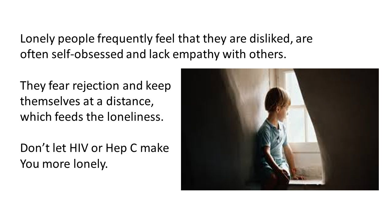 Lonely people frequently feel that they are disliked, are often self-obsessed and lack empathy with others.