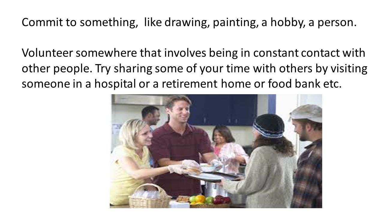 Commit to something, like drawing, painting, a hobby, a person.