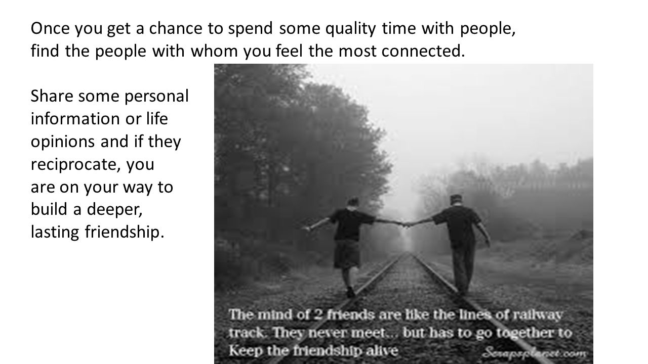 Once you get a chance to spend some quality time with people, find the people with whom you feel the most connected.