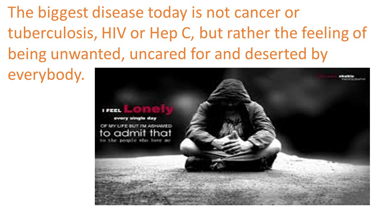 The biggest disease today is not cancer or tuberculosis, HIV or Hep C, but rather the feeling of being unwanted, uncared for and deserted by everybody.