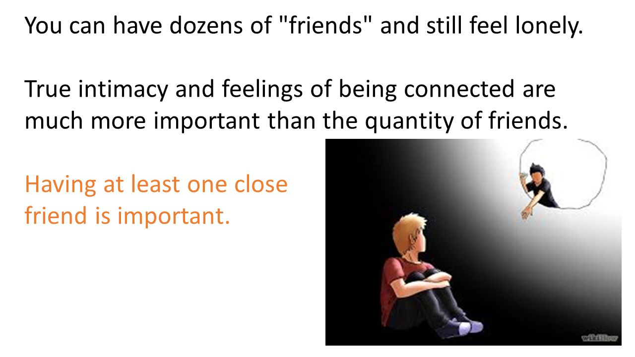 You can have dozens of friends and still feel lonely.