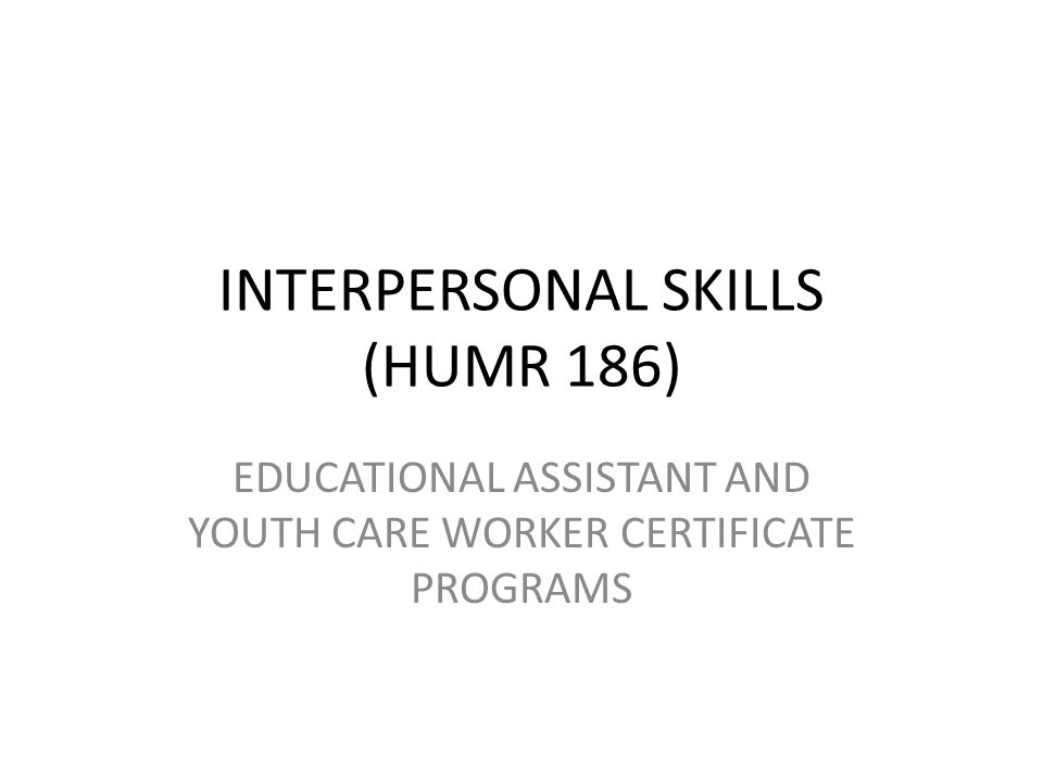INTERPERSONAL SKILLS (HUMR 186) EDUCATIONAL ASSISTANT AND YOUTH CARE WORKER CERTIFICATE PROGRAMS