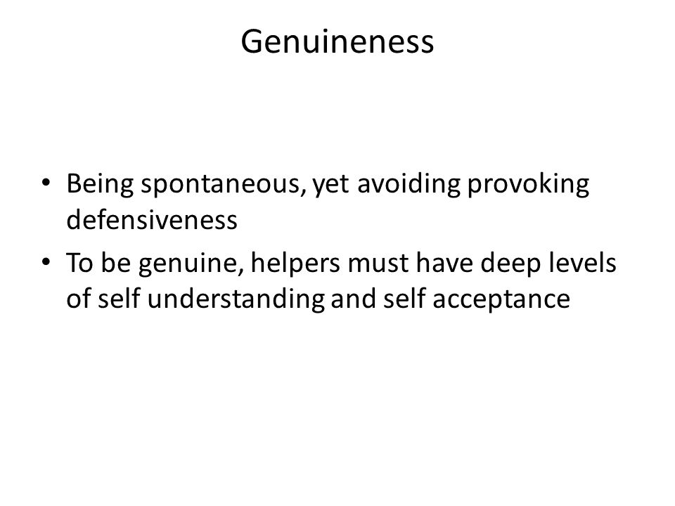 Genuineness Being spontaneous, yet avoiding provoking defensiveness To be genuine, helpers must have deep levels of self understanding and self acceptance