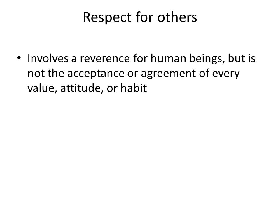 Respect for others Involves a reverence for human beings, but is not the acceptance or agreement of every value, attitude, or habit