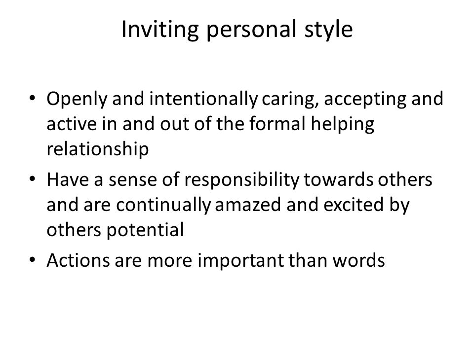 Inviting personal style Openly and intentionally caring, accepting and active in and out of the formal helping relationship Have a sense of responsibility towards others and are continually amazed and excited by others potential Actions are more important than words
