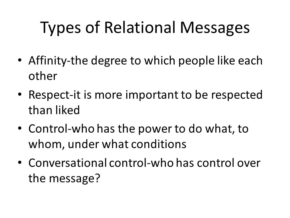 Types of Relational Messages Affinity-the degree to which people like each other Respect-it is more important to be respected than liked Control-who has the power to do what, to whom, under what conditions Conversational control-who has control over the message