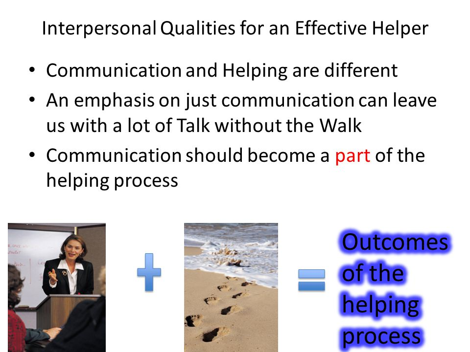 Interpersonal Qualities for an Effective Helper Communication and Helping are different An emphasis on just communication can leave us with a lot of Talk without the Walk Communication should become a part of the helping process