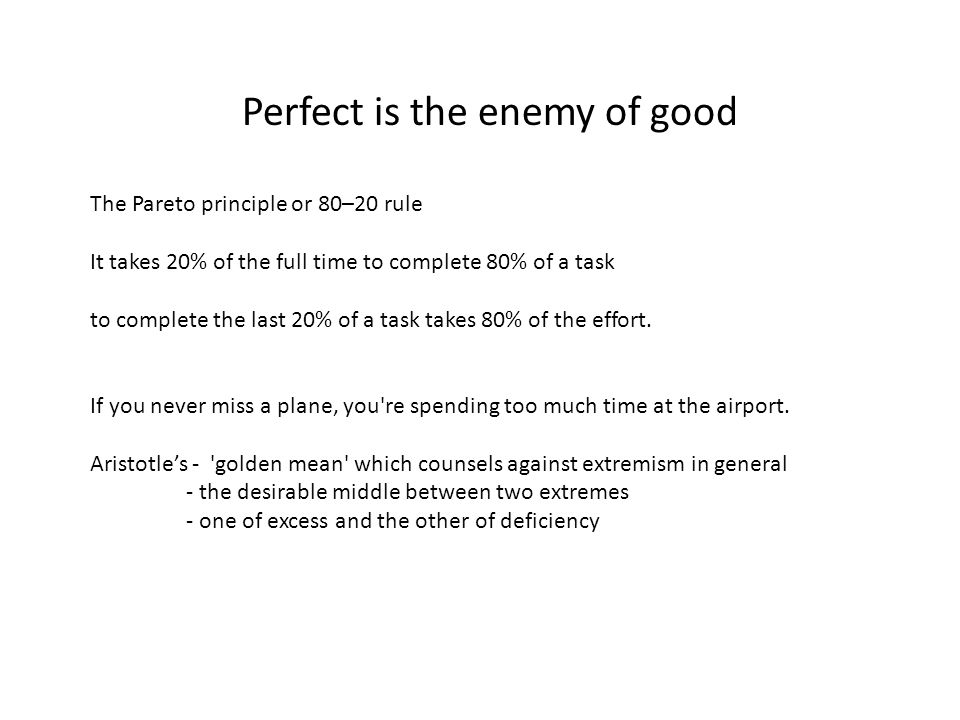 Perfect is the enemy of good The Pareto principle or 80–20 rule It takes 20% of the full time to complete 80% of a task to complete the last 20% of a task takes 80% of the effort.