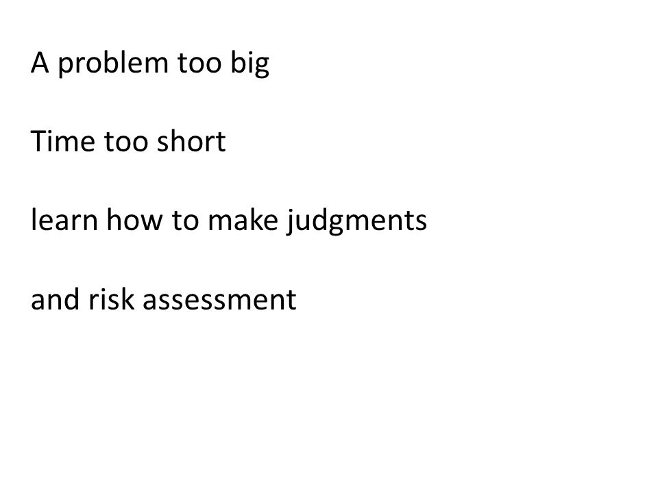 A problem too big Time too short learn how to make judgments and risk assessment