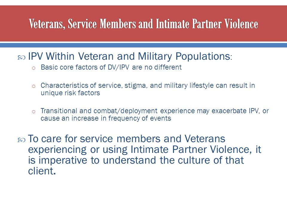  IPV Within Veteran and Military Populations : o Basic core factors of DV/IPV are no different o Characteristics of service, stigma, and military lif