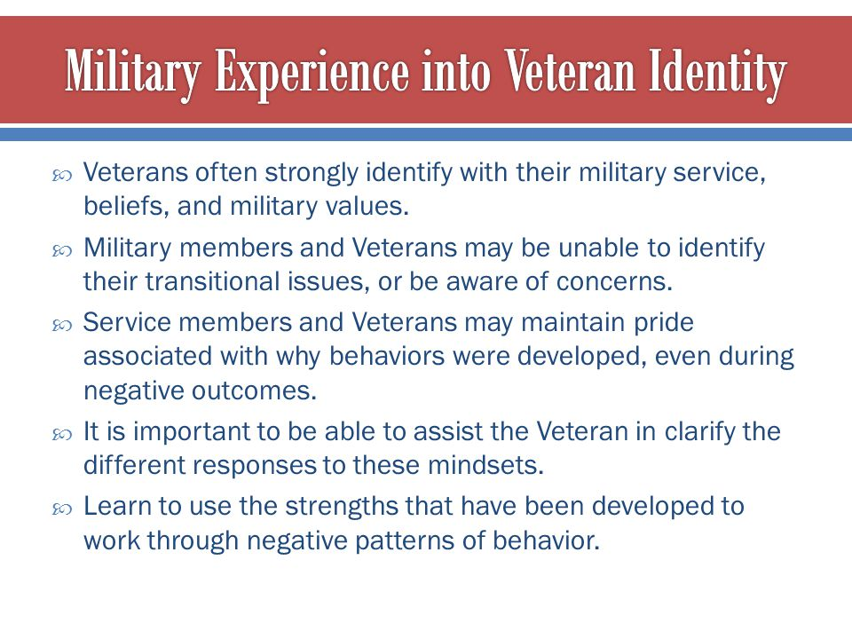  Veterans often strongly identify with their military service, beliefs, and military values.  Military members and Veterans may be unable to identif
