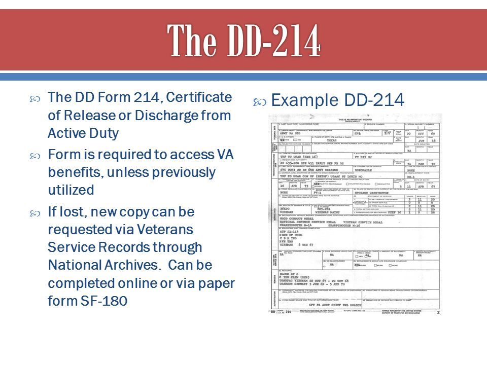  The DD Form 214, Certificate of Release or Discharge from Active Duty  Form is required to access VA benefits, unless previously utilized  If lost