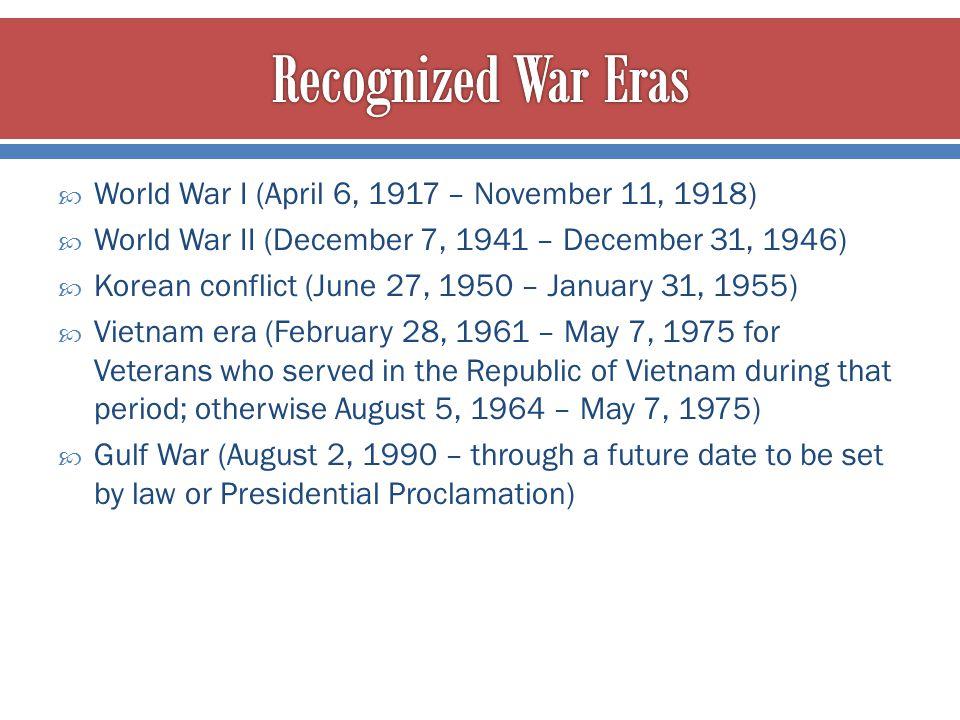  World War I (April 6, 1917 – November 11, 1918)  World War II (December 7, 1941 – December 31, 1946)  Korean conflict (June 27, 1950 – January 31,