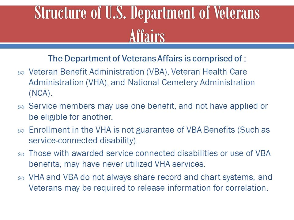 The Department of Veterans Affairs is comprised of :  Veteran Benefit Administration (VBA), Veteran Health Care Administration (VHA), and National Ce