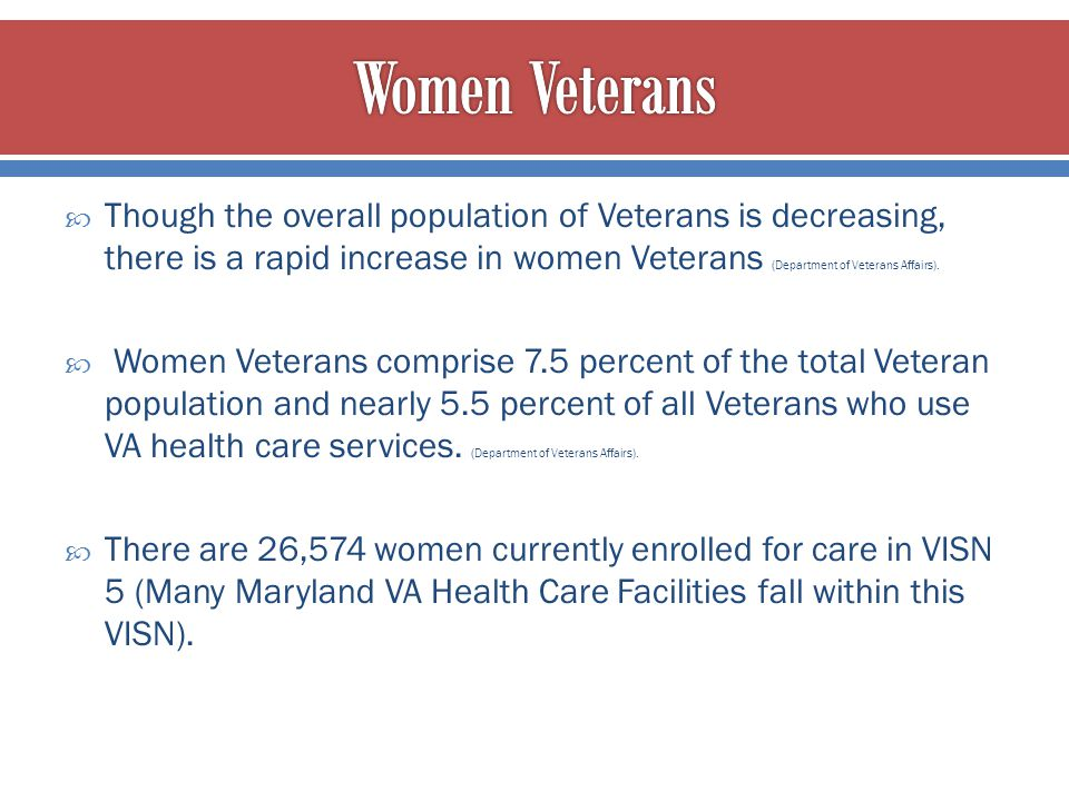  Though the overall population of Veterans is decreasing, there is a rapid increase in women Veterans (Department of Veterans Affairs).  Women Veter