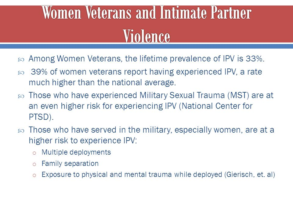  Among Women Veterans, the lifetime prevalence of IPV is 33%.  39% of women veterans report having experienced IPV, a rate much higher than the nati