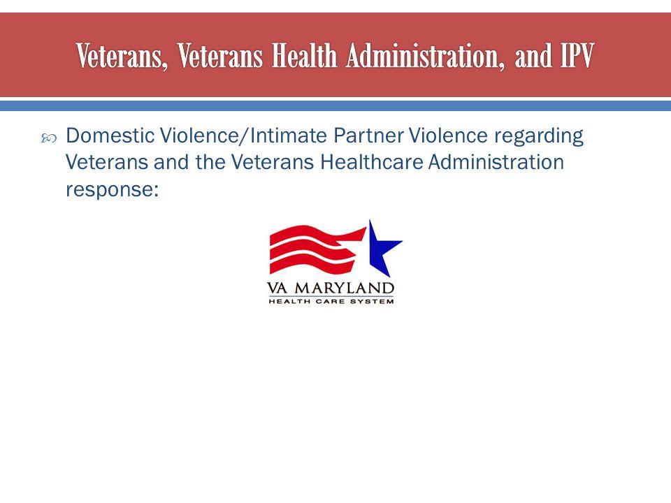  Domestic Violence/Intimate Partner Violence regarding Veterans and the Veterans Healthcare Administration response: