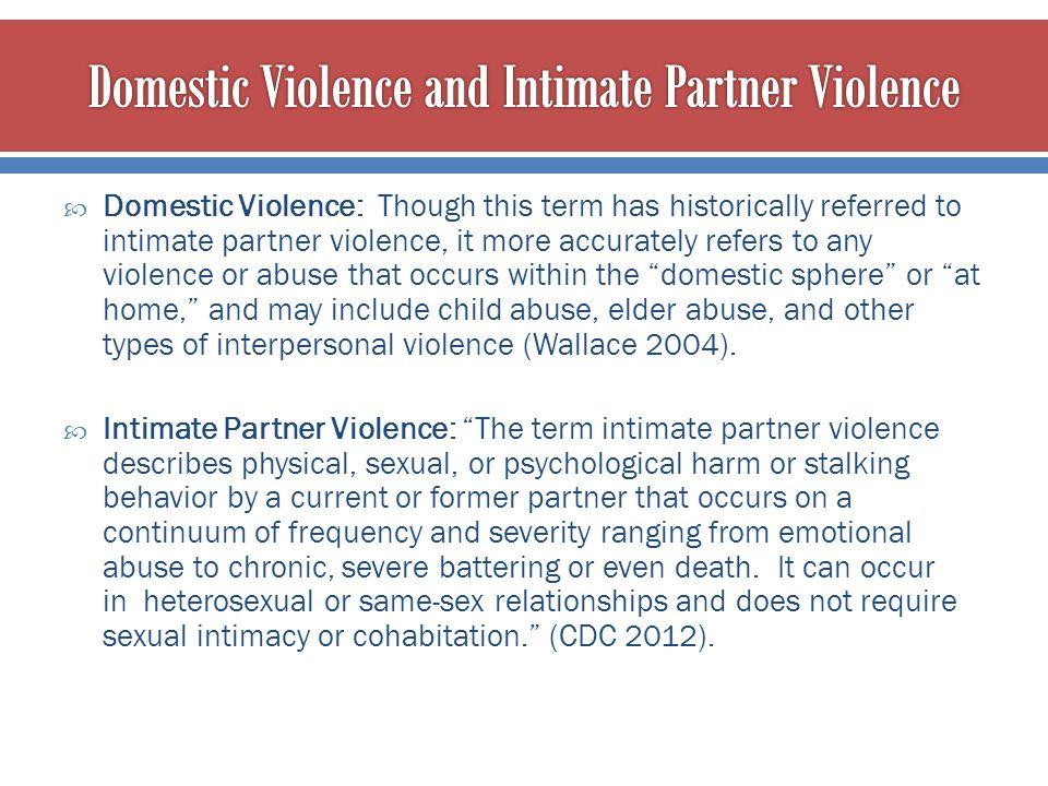 Domestic Violence: Though this term has historically referred to intimate partner violence, it more accurately refers to any violence or abuse that