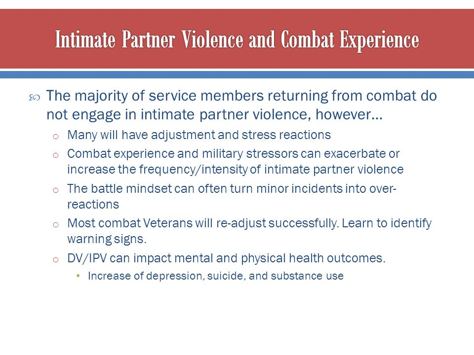  The majority of service members returning from combat do not engage in intimate partner violence, however… o Many will have adjustment and stress re