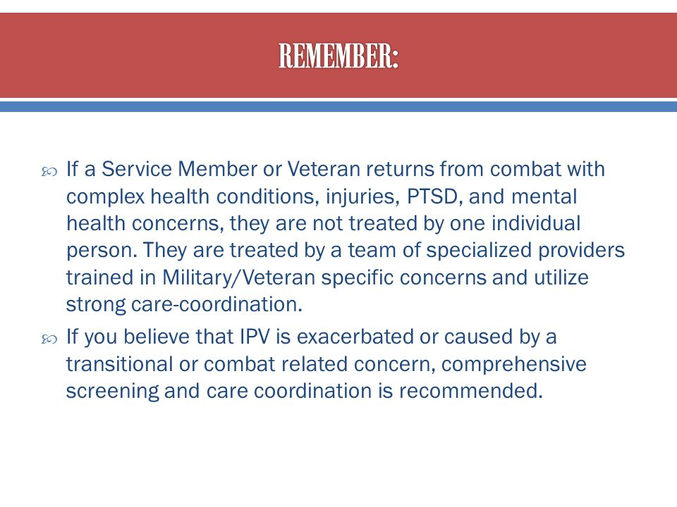  If a Service Member or Veteran returns from combat with complex health conditions, injuries, PTSD, and mental health concerns, they are not treated