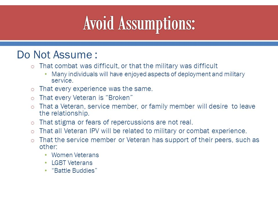 Do Not Assume : o That combat was difficult, or that the military was difficult Many individuals will have enjoyed aspects of deployment and military