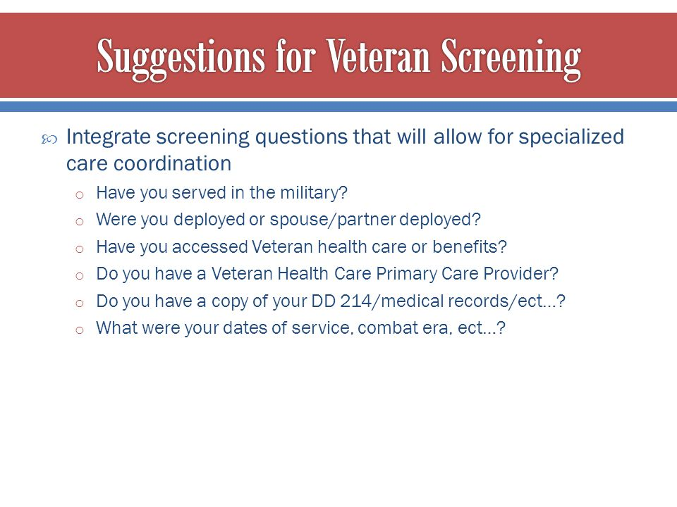  Integrate screening questions that will allow for specialized care coordination o Have you served in the military? o Were you deployed or spouse/par