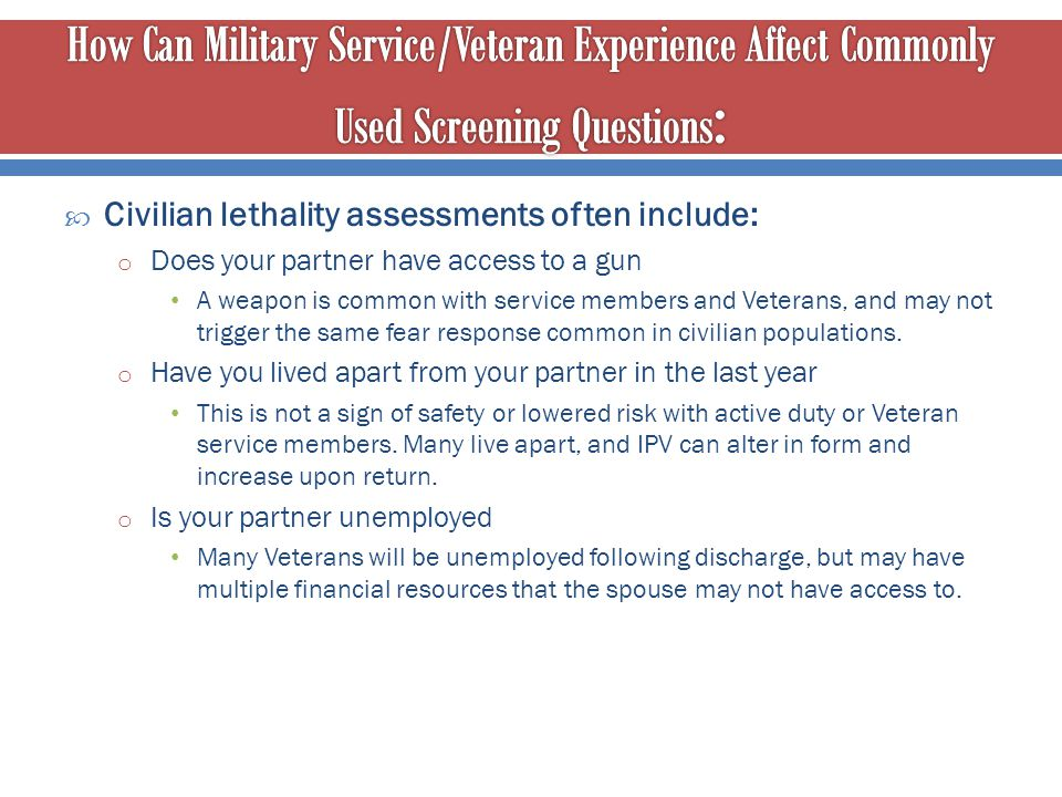  Civilian lethality assessments often include: o Does your partner have access to a gun A weapon is common with service members and Veterans, and may