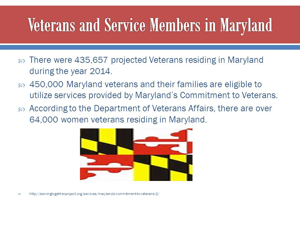  There were 435,657 projected Veterans residing in Maryland during the year 2014.  450,000 Maryland veterans and their families are eligible to util