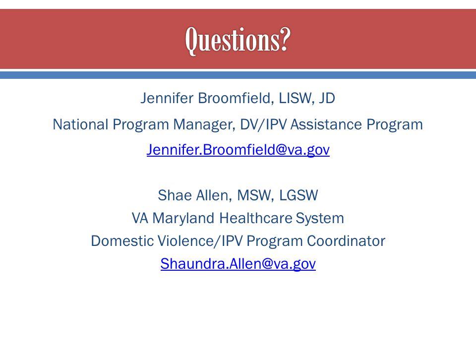 Jennifer Broomfield, LISW, JD National Program Manager, DV/IPV Assistance Program Jennifer.Broomfield@va.gov Shae Allen, MSW, LGSW VA Maryland Healthc