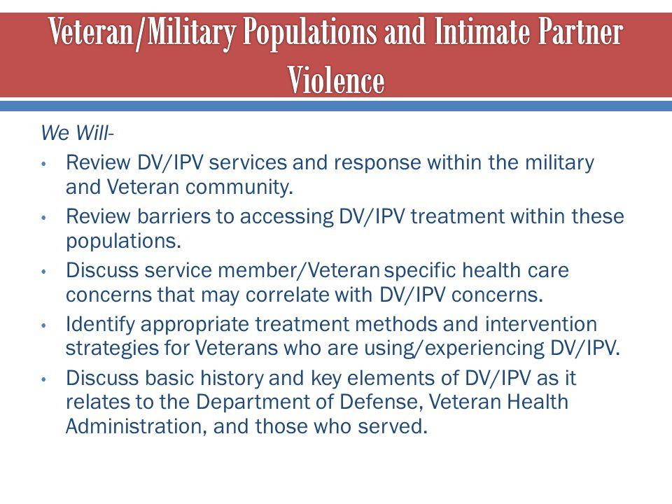 We Will- Review DV/IPV services and response within the military and Veteran community. Review barriers to accessing DV/IPV treatment within these pop