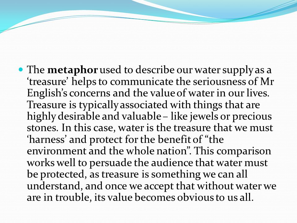 The metaphor used to describe our water supply as a 'treasure' helps to communicate the seriousness of Mr English's concerns and the value of water in
